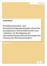 Produktionsstandort- Und Ersatzteilversorgungsstrategien Deutscher (Europaischer) Automobilhersteller Und -Zulieferer Zur Bewaltigung Der Unternehmerischen Herausforderungen Des Chinesischen Wachstumsmarktes