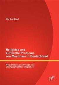 Religi Se Und Kulturelle Probleme Von Muslimen in Deutschland: M Glichkeiten Und Irrwege Einer Uneingeschr Nkten Integration