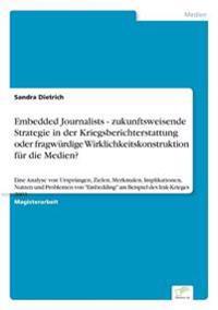 Embedded Journalists - Zukunftsweisende Strategie in Der Kriegsberichterstattung Oder Fragwurdige Wirklichkeitskonstruktion Fur Die Medien?
