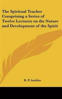 Spiritual Teacher Comprising a Series of Twelve Lectures on the Nature and Development of the Spirit