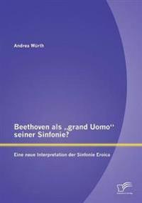"""Beethoven ALS Grand Uomo"""" Seiner Sinfonie? Eine Neue Interpretation Der Sinfonie Eroica"""