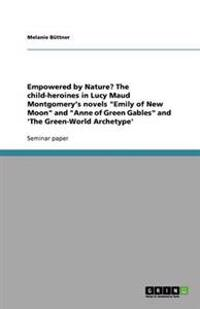 Empowered by Nature? the Child-Heroines in Lucy Maud Montgomery's Novels Emily of New Moon and Anne of Green Gables and 'The Green-World Archetype'