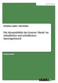 Die Akzeptabilitat Des Lexems 'Ubelst' Im Mundlichen Und Schriftlichen Sprachgebrauch