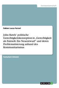 """John Rawls' Politische Gerechtigkeitskonzeption in Gerechtigkeit ALS Fairness. Ein Neuentwurf"""" Und Deren Problematisierung Anhand Des Kommunitarismus"""