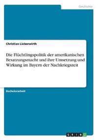 Die Fluchtlingspolitik Der Amerikanischen Besatzungsmacht Und Ihre Umsetzung Und Wirkung Im Bayern Der Nachkriegszeit