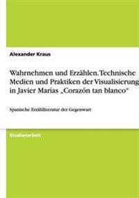 """Wahrnehmen Und Erzahlen. Technische Medien Und Praktiken Der Visualisierung in Javier Marias """"corazon Tan Blanco"""