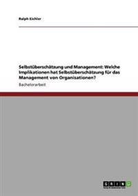 Selbstuberschatzung Und Management: Welche Implikationen Hat Selbstuberschatzung Fur Das Management Von Organisationen?