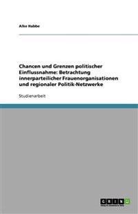Chancen Und Grenzen Politischer Einflussnahme: Betrachtung Innerparteilicher Frauenorganisationen Und Regionaler Politik-Netzwerke