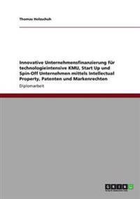 Innovative Unternehmensfinanzierung Fur Technologieintensive Kmu, Start Up Und Spin-Off Unternehmen Mittels Intellectual Property, Patenten Und Markenrechten