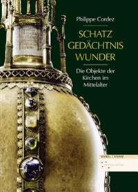 Schatz, Gedachtnis, Wunder: Die Objekte Der Kirchen Im Mittelalter