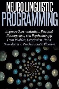 Neuro Linguistic Programming: Improve Communication, Personal Development and Psychotherapy