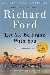 Let Me Be Frank with You: A Frank Bascombe Book