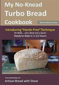 "My No-Knead Turbo Bread Cookbook (Introducing ""hands-Free"" Technique) (B&w Version): From the Kitchen of Artisan Bread with Steve"