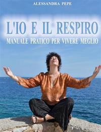 L'Io E Il Respiro: Manuale Pratico Per Vivere Meglio.