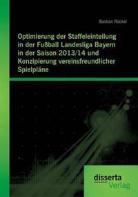 Optimierung Der Staffeleinteilung in Der Fussball Landesliga Bayern in Der Saison 2013/14 Und Konzipierung Vereinsfreundlicher Spielplane