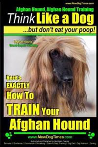 Afghan Hound, Afghan Hound Training - Think Like a Dog But Don't Eat Your Poop! - Afghan Hound Breed Expert Training: Here's Exactly How to Train Your