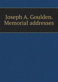 Joseph A. Goulden. Memorial Addresses
