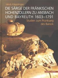 Die Sarge Der Frankischen Hohenzollern Zu Ansbach Und Bayreuth 1603-1791: Studien Zum Prunksarg Des Barock