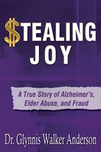 Stealing Joy: A True Story of Alzheimer's, Elder Abuse, and Fraud