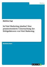 Ist Viral Marketing Planbar? Eine Praxisorientierte Untersuchung Der Erfolgsfaktoren Von Viral Marketing