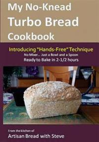 My No-Knead Turbo Bread Cookbook (Introducing Hands-Free Technique): From the Kitchen of Artisan Bread with Steve