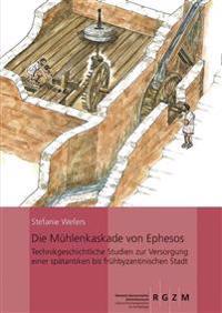 Die Muhlenkaskade Von Ephesos: Technikgeschichtliche Studien Zur Versorgung Einer Spatantiken Bis Fruhbyzantinischen Stadt