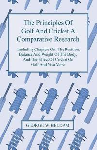 The Principles of Golf and Cricket - A Comparative Research - Including Chapters on: the Position, Balance and Weight of the Body, and the Effect of C