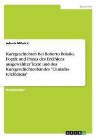Kurzgeschichten Bei Roberto Bolano. Poetik Und Praxis Des Erzahlens Ausgewahlter Texte Und Des Kurzgeschichtenbandes Llamadas Telefonicas