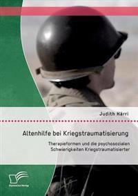 Altenhilfe Bei Kriegstraumatisierung: Therapieformen Und Die Psychosozialen Schwierigkeiten Kriegstraumatisierter