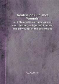Treatise on Gun-Shot Wounds on Inflammation, Erysipelas, and Mortification, on Injuries of Nerves, and on Wounds of the Extremities