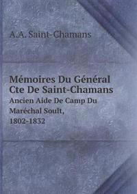 Memoires Du General Cte de Saint-Chamans Ancien Aide de Camp Du Marechal Soult, 1802-1832