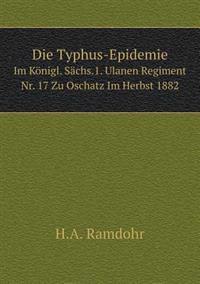Die Typhus-Epidemie Im Konigl. Sachs.1. Ulanen Regiment NR. 17 Zu Oschatz Im Herbst 1882