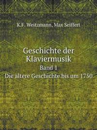 Geschichte Der Klaviermusik Band 1. Die Altere Geschichte Bis Um 1750