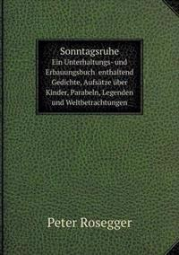 Sonntagsruhe Ein Unterhaltungs- Und Erbauungsbuch Enthaltend Gedichte, Aufsatze Uber Kinder, Parabeln, Legenden Und Weltbetrachtungen