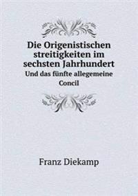 Die Origenistischen Streitigkeiten Im Sechsten Jahrhundert Und Das Funfte Allegemeine Concil