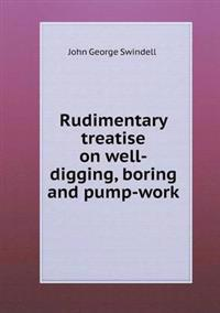 Rudimentary Treatise on Well-Digging, Boring and Pump-Work