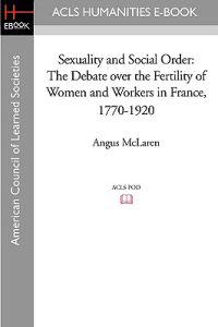 Sexuality and Social Order: The Debate Over the Fertility of Women and Workers in France, 1770-1920