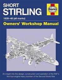 Short Stirling 1939-48 (All Marks): An Insight Into the Design, Construction and Operation of the RAF's First Four-Engine Heavy Bomber of the Second W