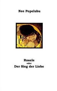 Rosele Oder Der Sieg Der Liebe