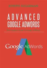 Advanced Google Adwords: The Complete Guide to Google Adwords