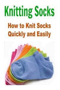 Knitting Socks: How to Knit Socks Quickly and Easily: (Knitting - Knitting Patterns - Knitting for Beginners...Pictures Included)