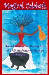 Magical Calabash: Sacred Wisdom and Healing of African Ancestral Mothers
