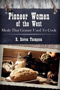Pioneer Women of the West: Meals That Granny Used to Cook