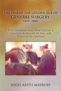 The End of the Golden Age of General Surgery. 1870-2000. the Training and Practice of a General Surgeon in the Late Twentieth Century