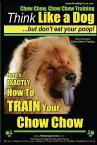 Chow Chow, Chow Chow Training - Think Like a Dog But Don't Eat Your Poop! - Breed Expert Chow Chow Training -: Here's Exactly How to Train Your Chow C