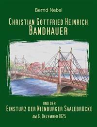 Christian Gottfried Heinrich Bandhauer und der Einsturz der Nienburger Saalebrücke