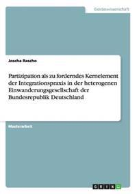 Partizipation ALS Zu Forderndes Kernelement Der Integrationspraxis in Der Heterogenen Einwanderungsgesellschaft Der Bundesrepublik Deutschland