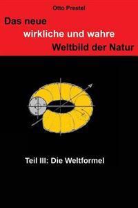 Das Neue, Wirkliche Und Wahre Weltbild Der Natur III: Die Weltformel
