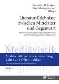 Literatur-Erlebnisse Zwischen Mittelalter Und Gegenwart: Aktuelle Didaktische Konzepte Und Reflexionen Zur Vermittlung Deutschsprachiger Texte