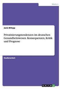 Privatisierungstendenzen Im Deutschen Gesundheitswesen. Konsequenzen, Kritik Und Prognose